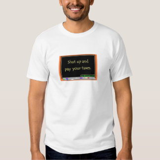 Shut up and pay your taxes. tee shirt