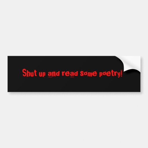 Shut up and read some poetry! bumper stickers