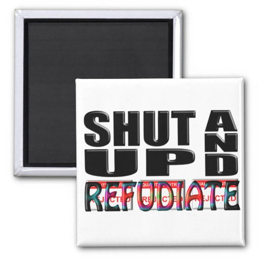 SHUT UP AND REFUDIATE MAGNETS