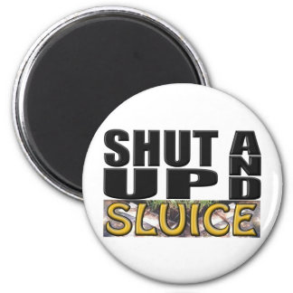 SHUT UP AND SLUICE (Sluice Box) Fridge Magnet