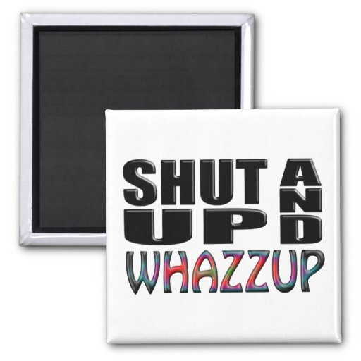 SHUT UP AND WHAZZUP REFRIGERATOR MAGNET