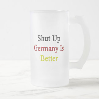 Shut Up Germany Is Better 16 Oz Frosted Glass Beer Mug