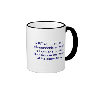 SHUT UP!  I am not schizophrenic enough to list... Ringer Mug