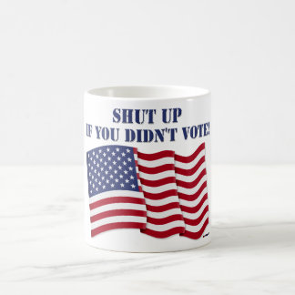 SHUT UP IF YOU DIDN T VOTE MUGS