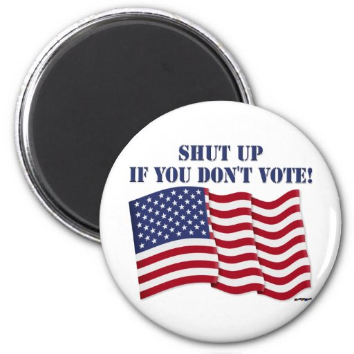 SHUT UP IF YOU DON'T VOTE! FRIDGE MAGNETS