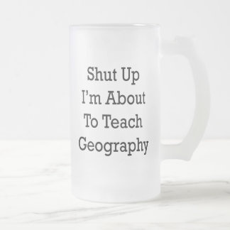 Shut Up I'm About To Teach Geography Frosted Glass Mug