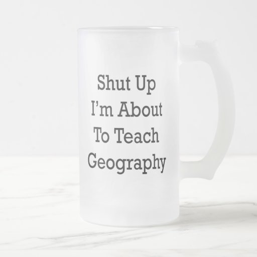 Shut Up I'm About To Teach Geography Coffee Mug