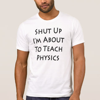 Shut Up I'm About To Teach Physics T-Shirt