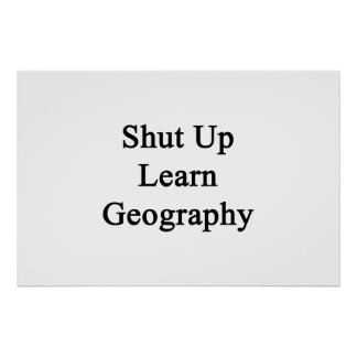Shut Up Learn Geography Poster