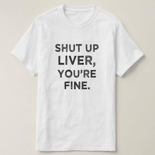 Shut Up Liver, You're Fine funny t-shirt