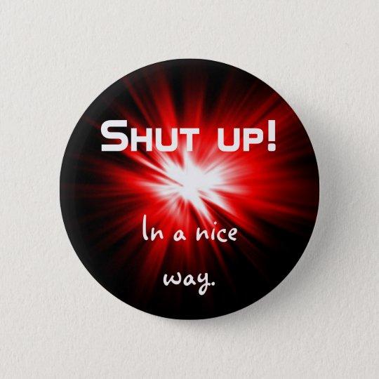 Shut up nicely 6 cm round badge