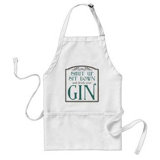 Shut Up, Sit Down, and Drink Your Gin Apron