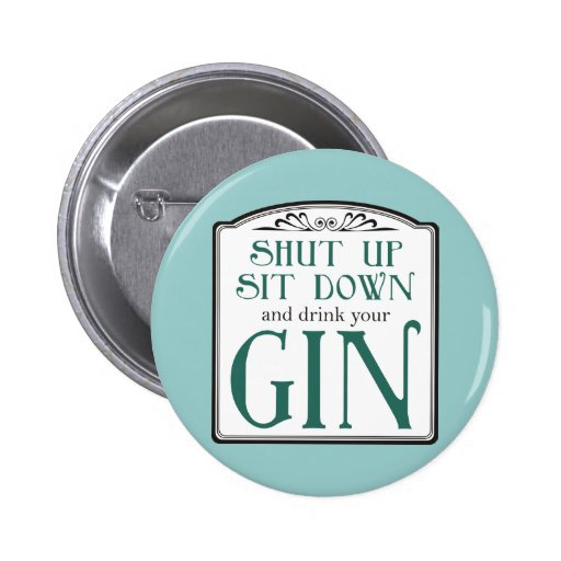 Shut Up, Sit Down, and Drink Your Gin Pin