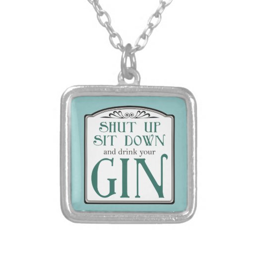 Shut Up, Sit Down, and Drink Your Gin Custom Necklace