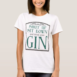 Shut Up, Sit Down, and Drink Your Gin T-Shirt