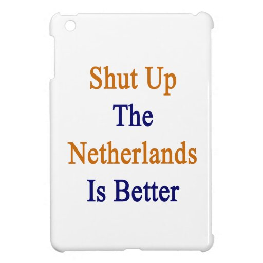 Shut Up The Netherlands Is Better Cover For The iPad Mini