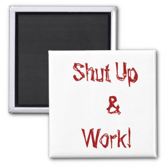 Shut Up   &Work! magnet