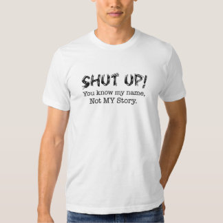 Shut up! you know my name ...not my story. T Shirt