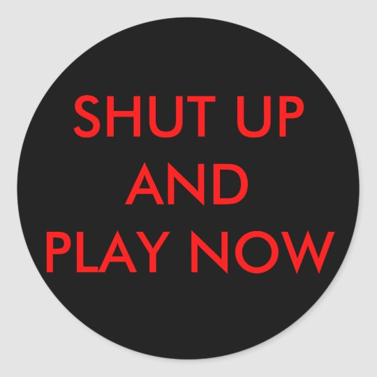 SHUT UPANDPLAY NOW CLASSIC ROUND STICKER