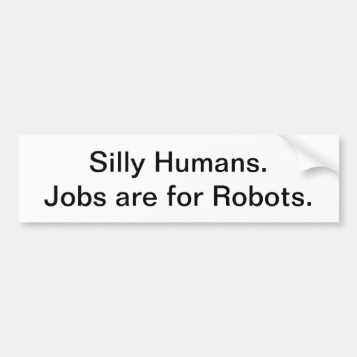 Silly Humans. Jobs are for Robots. Bumper Stickers