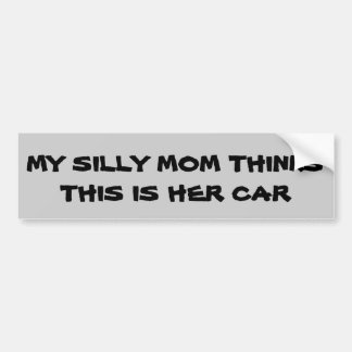 Silly Mom Thinks this is her car Bumper Sticker