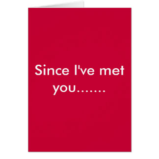 Since I've met you....... Greeting Card
