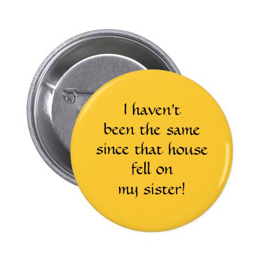 ...since that house fell on my sister! 6 cm round badge
