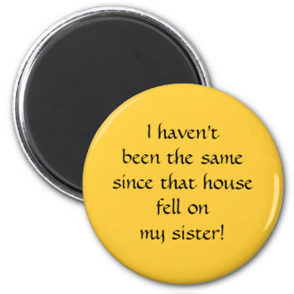 ...since that house fell on my sister! 6 cm round magnet