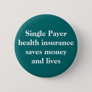 Single Payer health insurance can save money an... 6 Cm Round Badge