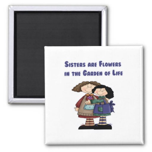 Sisters are Flowers in the Garden of Life Magnets
