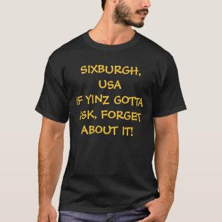 SIXBURGH, USAIF YINZ GOTTA ASK, FORGET ABOUT IT! T-Shirt