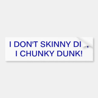 SKINNY DIPPING AND CHUNKY DUNKIN'.... BOTH FUN! BUMPER STICKER