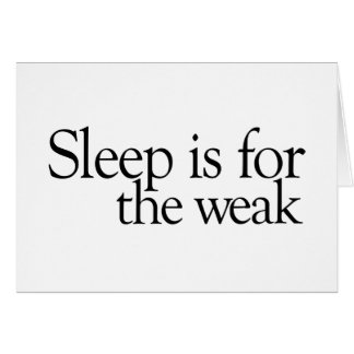 Sleep is for the Weak Greeting Cards