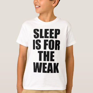 Sleep Is For The Weak T Shirts