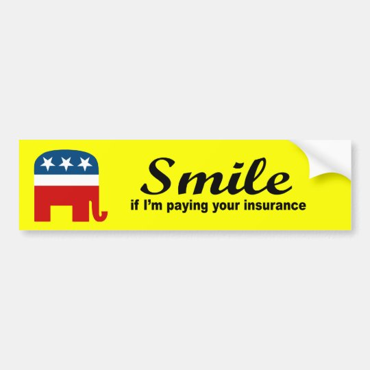 Smile if I'm paying your insurance Bumper Sticker