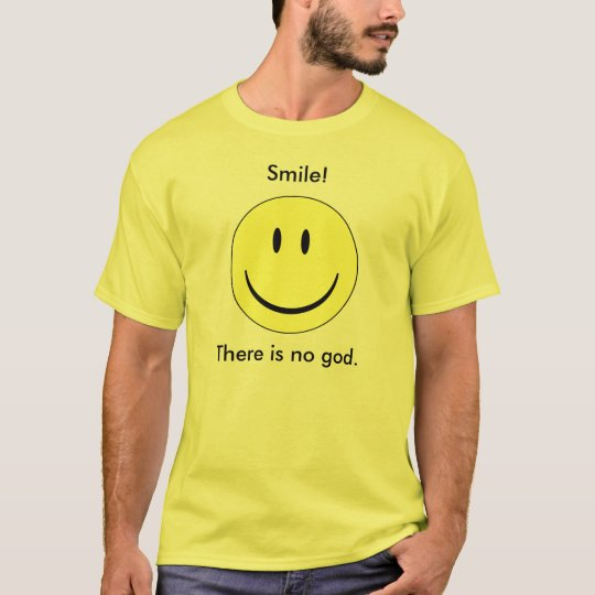 Smile! There is no god. T-Shirt