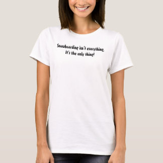 Snowboarding isn't everything, It's the only thing T-Shirt