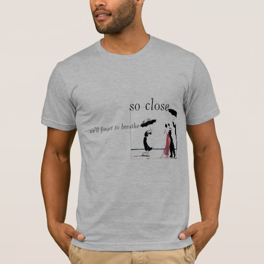 so close we'll forget to breathe T-Shirt