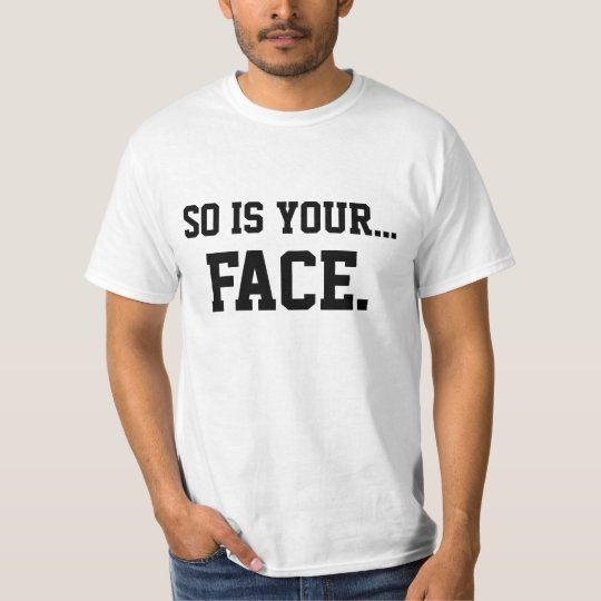 So Is Your Face T-Shirt