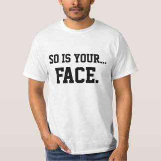 So Is Your Face T-shirts