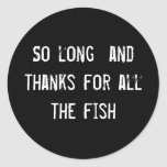 So long  and thanks for all the fish round sticker