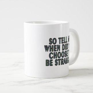So tell me, when did you CHOOSE to be straight? Jumbo Mug