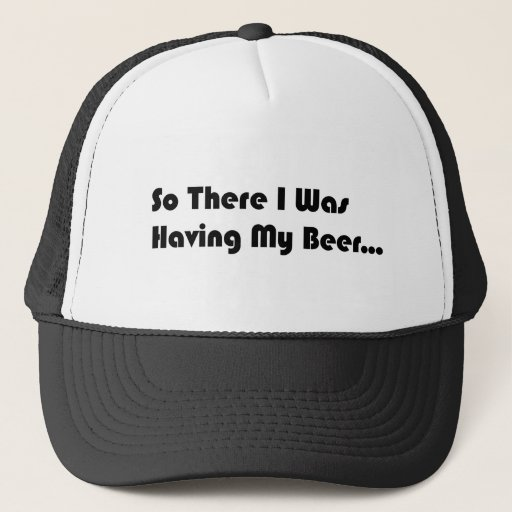 So There I Was Having My Beer... Trucker Hat
