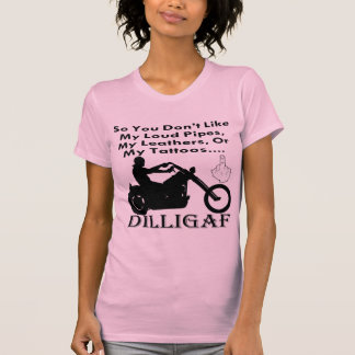 So You Don't Like My Being A Biker DILLIGAF T-shirts