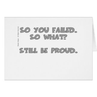 So you failed. So what? Still be proud. Card