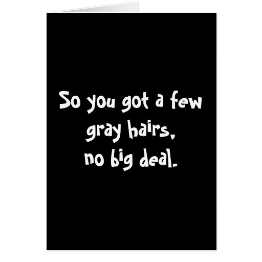 So you got a few gray hairs,no big deal. cards