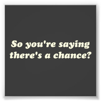 So You re Saying There s a Chance Photo Print