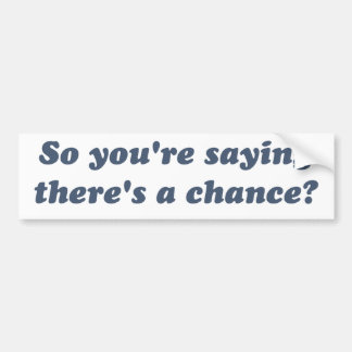 So You're Saying There's a Chance? Bumper Sticker