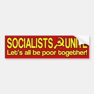 SOCIALISTS UNITE - Let's all be poor together! Bumper Stickers