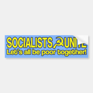 SOCIALISTS UNITE - Let's all be poor together! Bumper Sticker